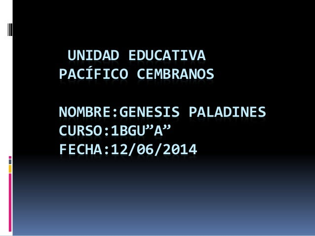 """UNIDAD EDUCATIVA PACÍFICO CEMBRANOS NOMBRE:GENESIS PALADINES CURSO:1BGU""""A"""" FECHA:12/06/2014"""