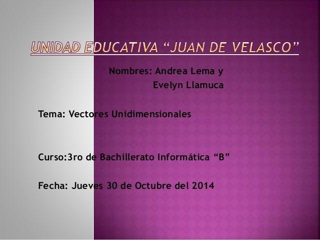 """Nombres: Andrea Lema y  Evelyn Llamuca  Tema: Vectores Unidimensionales  Curso:3ro de Bachillerato Informática """"B""""  Fecha:..."""