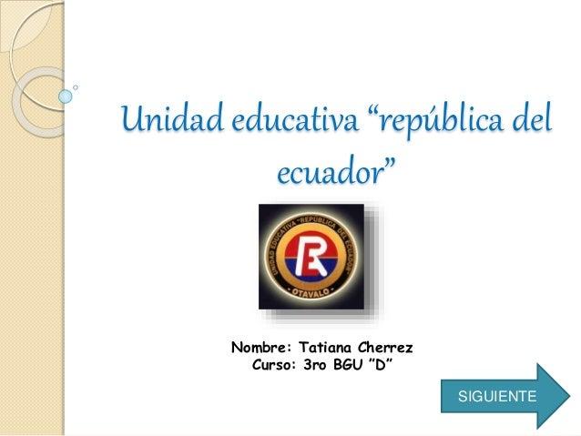 """Unidad educativa """"república del ecuador"""" Nombre: Tatiana Cherrez Curso: 3ro BGU """"D"""" SIGUIENTE"""