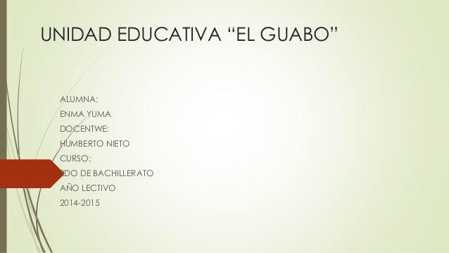 """UNIDAD EDUCATIVA """"EL GUABO"""" ALUMNA: ENMA YUMA DOCENTWE: HUMBERTO NIETO CURSO: 2DO DE BACHILLERATO AÑO LECTIVO 2014-2015"""