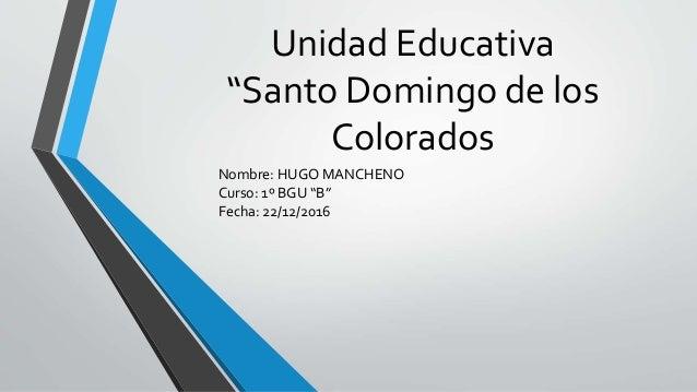 """Unidad Educativa """"Santo Domingo de los Colorados Nombre: HUGO MANCHENO Curso: 1º BGU """"B"""" Fecha: 22/12/2016"""