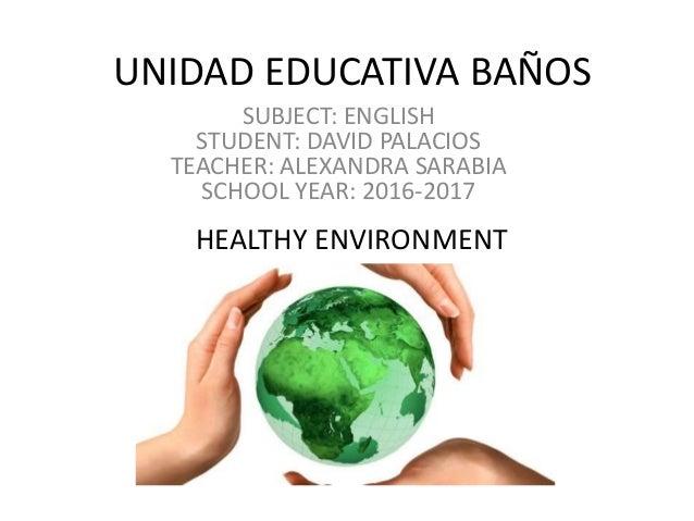 UNIDAD EDUCATIVA BAÑOS SUBJECT: ENGLISH STUDENT: DAVID PALACIOS TEACHER: ALEXANDRA SARABIA SCHOOL YEAR: 2016-2017 HEALTHY ...