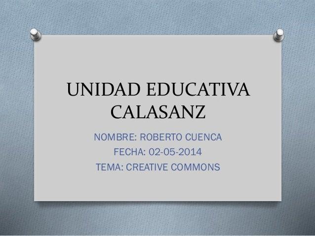 UNIDAD EDUCATIVA CALASANZ NOMBRE: ROBERTO CUENCA FECHA: 02-05-2014 TEMA: CREATIVE COMMONS