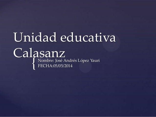 { Unidad educativa CalasanzNombre: José Andrés López Yauri FECHA:05/05/2014