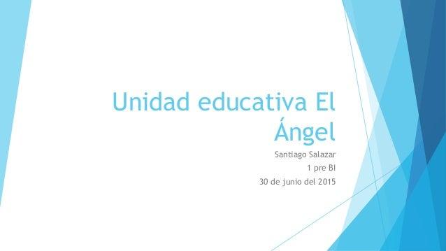 Unidad educativa El Ángel Santiago Salazar 1 pre BI 30 de junio del 2015