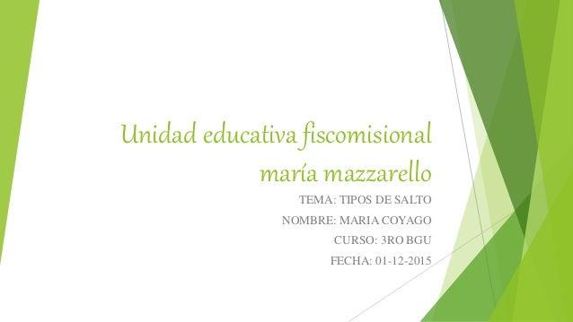 Unidad educativa fiscomisional maría mazzarello TEMA: TIPOS DE SALTO NOMBRE: MARIA COYAGO CURSO: 3RO BGU FECHA: 01-12-2015