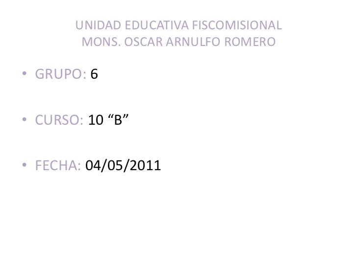 "UNIDAD EDUCATIVA FISCOMISIONALMONS. OSCAR ARNULFO ROMERO<br />GRUPO: 6<br />CURSO: 10 ""B""<br />FECHA: 04/05/2011<br />"