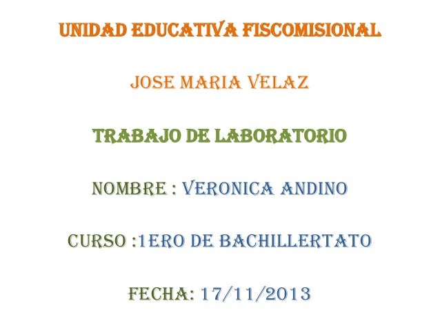 UNIDAD EDUCATIVA FISCOMISIONAL JOSE MARIA VELAZ  TRABAJO DE LABORATORIO NOMBRE : VERONICA ANDINO CURSO :1ERO DE BACHILLERT...