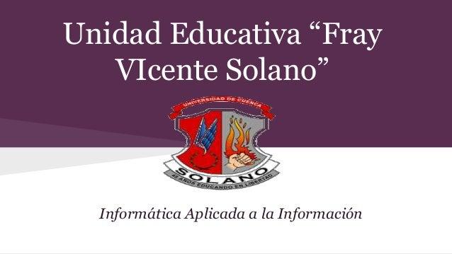 """Unidad Educativa """"Fray VIcente Solano"""" Informática Aplicada a la Información"""