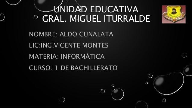 UNIDAD EDUCATIVA GRAL. MIGUEL ITURRALDE NOMBRE: ALDO CUNALATA LIC:ING.VICENTE MONTES MATERIA: INFORMÁTICA CURSO: 1 DE BACH...