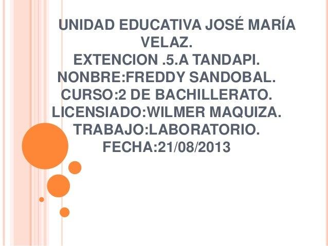 UNIDAD EDUCATIVA JOSÉ MARÍA VELAZ. EXTENCION .5.A TANDAPI. NONBRE:FREDDY SANDOBAL. CURSO:2 DE BACHILLERATO. LICENSIADO:WIL...