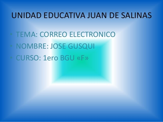UNIDAD EDUCATIVA JUAN DE SALINAS• TEMA: CORREO ELECTRONICO• NOMBRE: JOSE GUSQUI• CURSO: 1ero BGU «F»