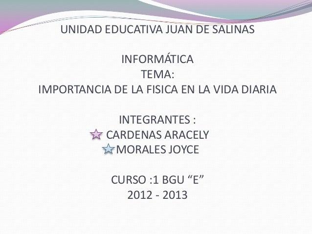 UNIDAD EDUCATIVA JUAN DE SALINASINFORMÁTICATEMA:IMPORTANCIA DE LA FISICA EN LA VIDA DIARIAINTEGRANTES :CARDENAS ARACELYMOR...