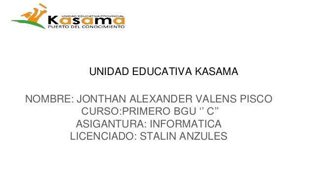 UNIDAD EDUCATIVA KASAMA NOMBRE: JONTHAN ALEXANDER VALENS PISCO CURSO:PRIMERO BGU '' C'' ASIGANTURA: INFORMATICA LICENCIADO...