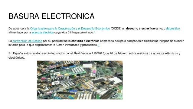BASURA ELECTRONICA De acuerdo a la Organización para la Cooperación y el Desarrollo Económico (OCDE) un desecho electrónic...