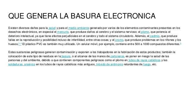 QUE GENERA LA BASURA ELECTRONICA Existen diversos daños para la salud y para el medio ambiente generado por varios de los ...