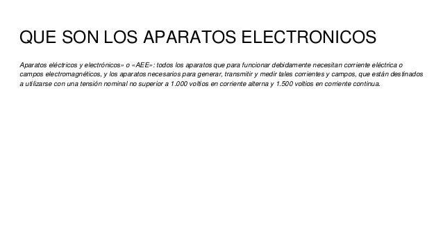 QUE SON LOS APARATOS ELECTRONICOS Aparatos eléctricos y electrónicos» o «AEE»: todos los aparatos que para funcionar debid...