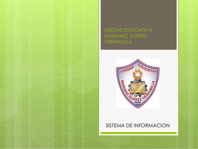 UNIDAD EDUCATIVA  MARIANO SUAREZ  VEINTIMILLA  SISTEMA DE INFORMACION