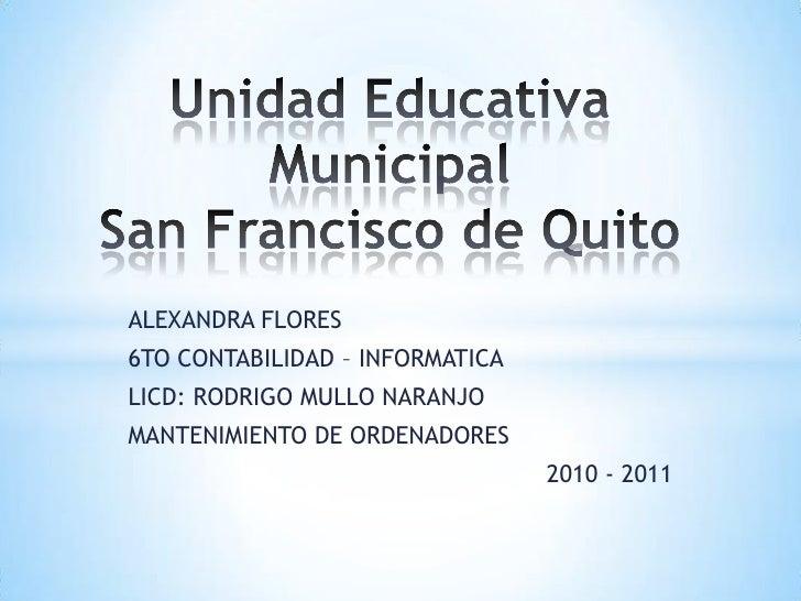 Unidad Educativa MunicipalSan Francisco de Quito<br />ALEXANDRA FLORES<br />6TO CONTABILIDAD – INFORMATICA<br />LICD: RODR...