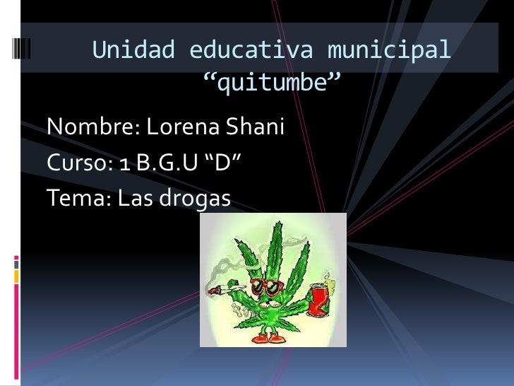 "Unidad educativa municipal           ""quitumbe""Nombre: Lorena ShaniCurso: 1 B.G.U ""D""Tema: Las drogas"
