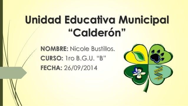 """Unidad Educativa Municipal  """"Calderón""""  NOMBRE: Nicole Bustillos.  CURSO: 1ro B.G.U. """"B""""  FECHA: 26/09/2014"""