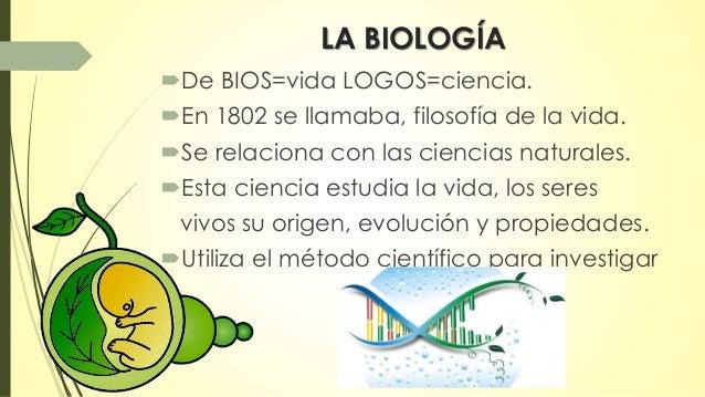 LA BIOLOGÍA  De BIOS=vida LOGOS=ciencia.  En 1802 se llamaba, filosofía de la vida.  Se relaciona con las ciencias natu...