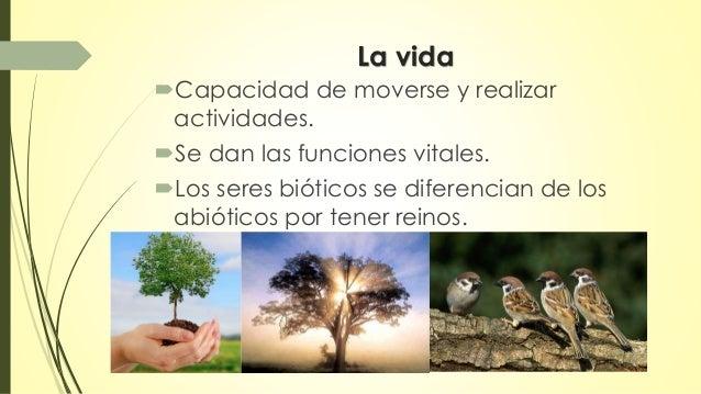 La vida  Capacidad de moverse y realizar  actividades.  Se dan las funciones vitales.  Los seres bióticos se diferencia...