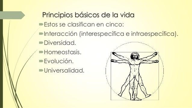 Principios básicos de la vida  Estos se clasifican en cinco:  Interacción (interespecífica e intraespecífica).  Diversi...