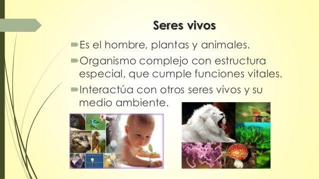 Seres vivos  Es el hombre, plantas y animales.  Organismo complejo con estructura  especial, que cumple funciones vitale...