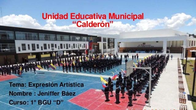 """Unidad Educativa Municipal  """"Calderón""""  Tema: Expresión Artística  Nombre : Jeniffer Báez  Curso: 1° BGU """"D"""""""