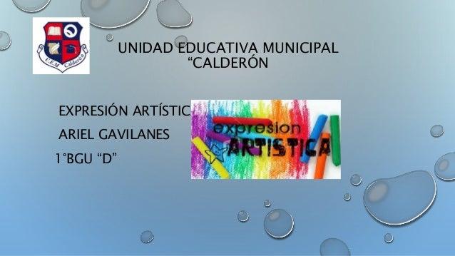 """UNIDAD EDUCATIVA MUNICIPAL  """"CALDERÓN  EXPRESIÓN ARTÍSTICA  ARIEL GAVILANES  1°BGU """"D"""""""