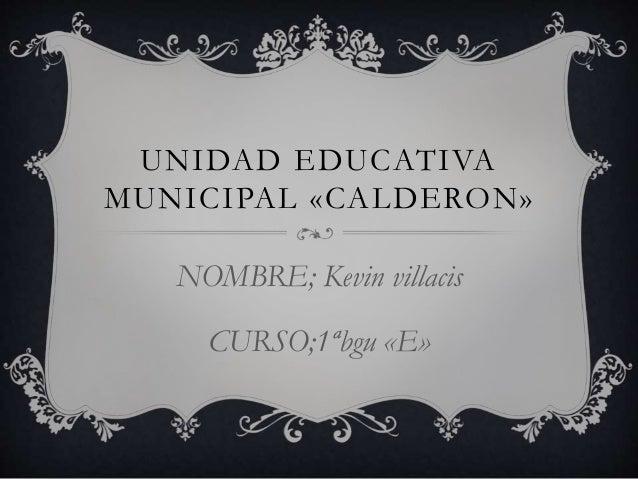 UNIDAD EDUCATIVA MUNICIPAL «CALDERON» NOMBRE; Kevin villacis CURSO;1ªbgu «E»