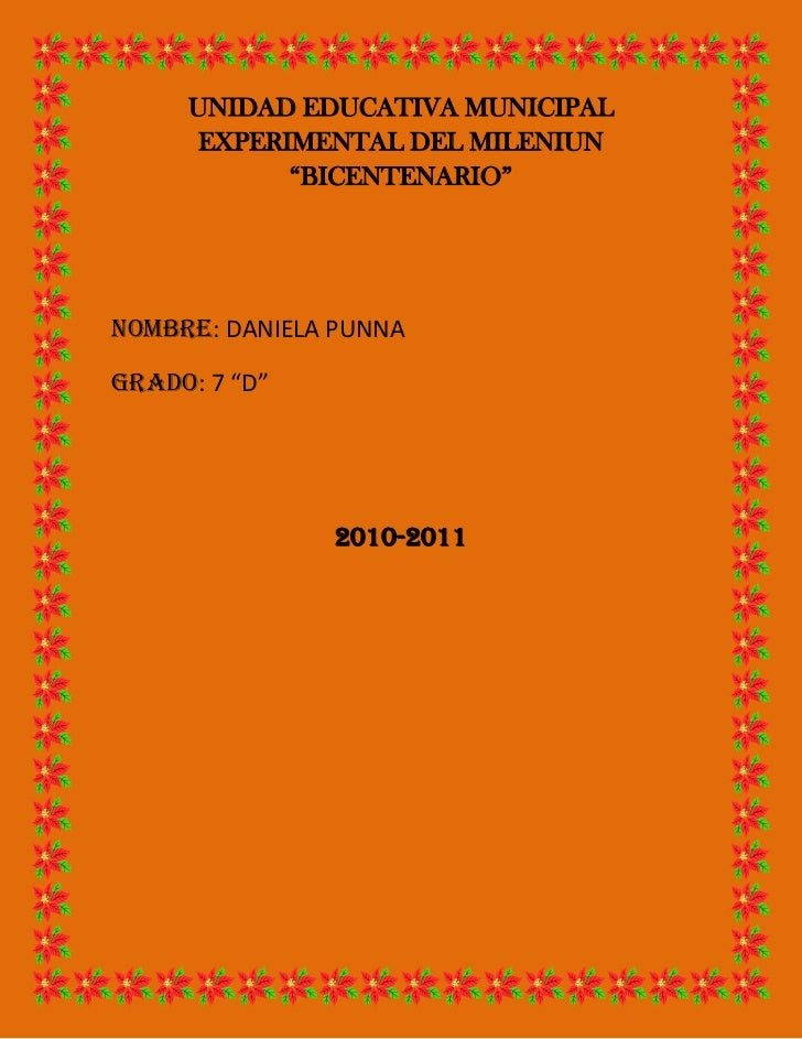"""UNIDAD EDUCATIVA MUNICIPAL EXPERIMENTAL DEL MILENIUN """"BICENTENARIO""""<br />NOMBRE: DANIELA PUNNA<br />GRADO: 7 """"D""""<br />2010..."""