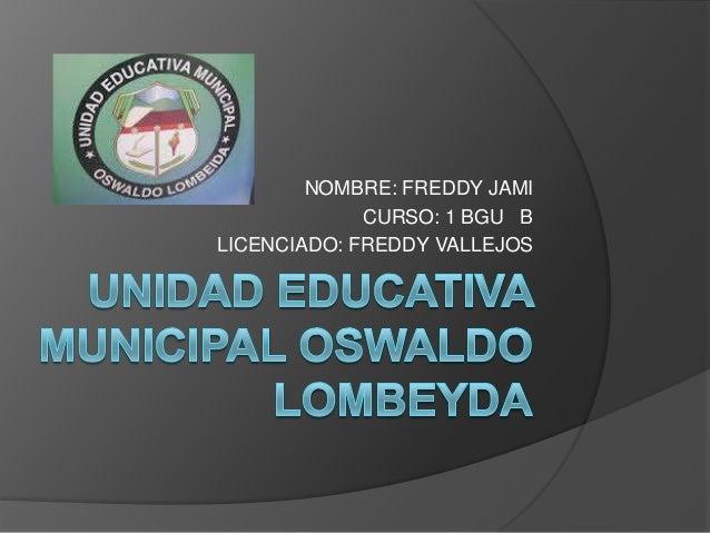 NOMBRE: FREDDY JAMI CURSO: 1 BGU B LICENCIADO: FREDDY VALLEJOS