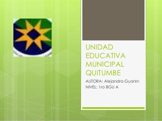 UNIDAD EDUCATIVA MUNICIPAL QUITUMBE AUTORA: Alejandra Guanin NIVEL: 1ro BGU A