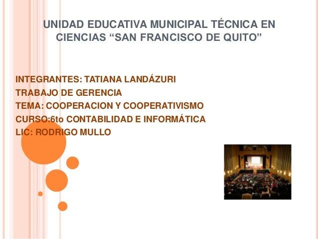 """UNIDAD EDUCATIVA MUNICIPAL TÉCNICA EN CIENCIAS """"SAN FRANCISCO DE QUITO"""" INTEGRANTES: TATIANA LANDÁZURI TRABAJO DE GERENCIA..."""