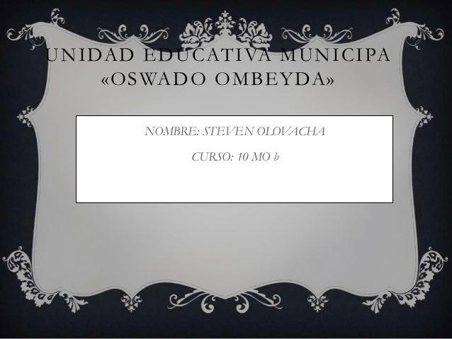 UNIDAD EDUCATIVA MUNICIPA «OSWADO OMBEYDA» NOMBRE: STEVEN OLOVACHA CURSO: 10 MO b