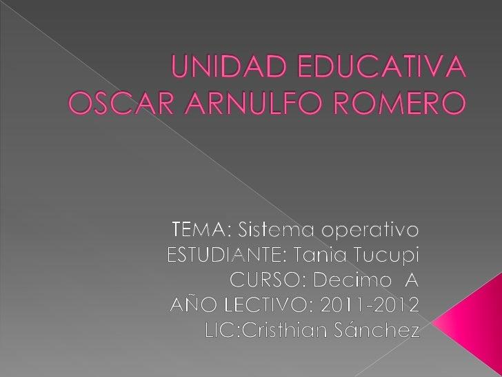 UNIDAD EDUCATIVA OSCAR ARNULFO ROMERO<br />TEMA: Sistema operativo<br />ESTUDIANTE: Tania Tucupi       CURSO: Decimo  A<br...