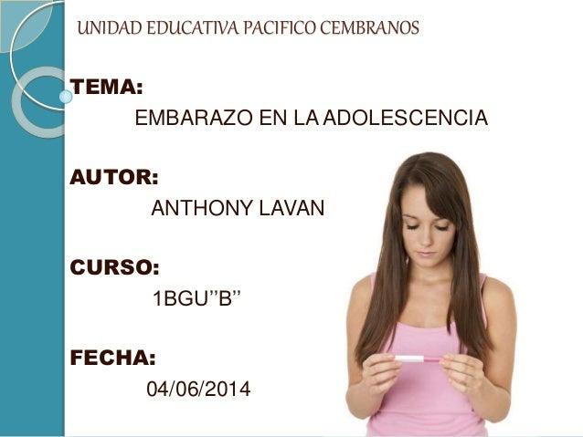 UNIDAD EDUCATIVA PACIFICO CEMBRANOS TEMA: EMBARAZO EN LA ADOLESCENCIA AUTOR: ANTHONY LAVANDA CURSO: 1BGU''B'' FECHA: 04/06...