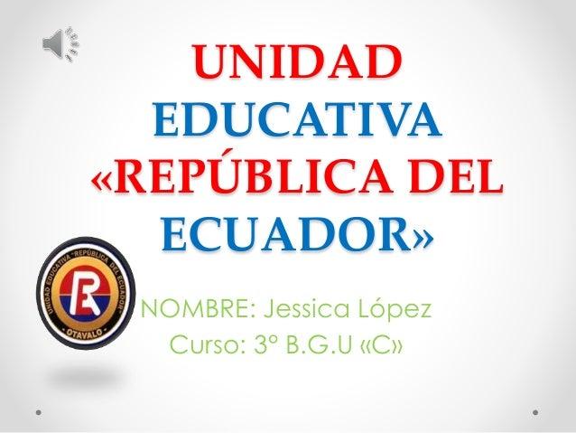 UNIDAD EDUCATIVA «REPÚBLICA DEL ECUADOR» NOMBRE: Jessica López Curso: 3° B.G.U «C»