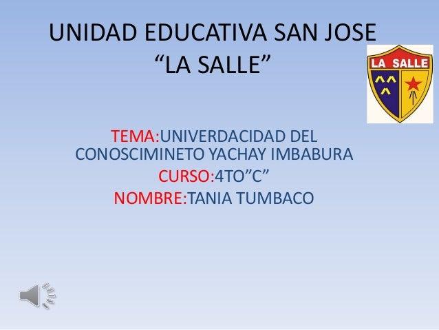 """UNIDAD EDUCATIVA SAN JOSE """"LA SALLE"""" TEMA:UNIVERDACIDAD DEL CONOSCIMINETO YACHAY IMBABURA CURSO:4TO""""C"""" NOMBRE:TANIA TUMBACO"""