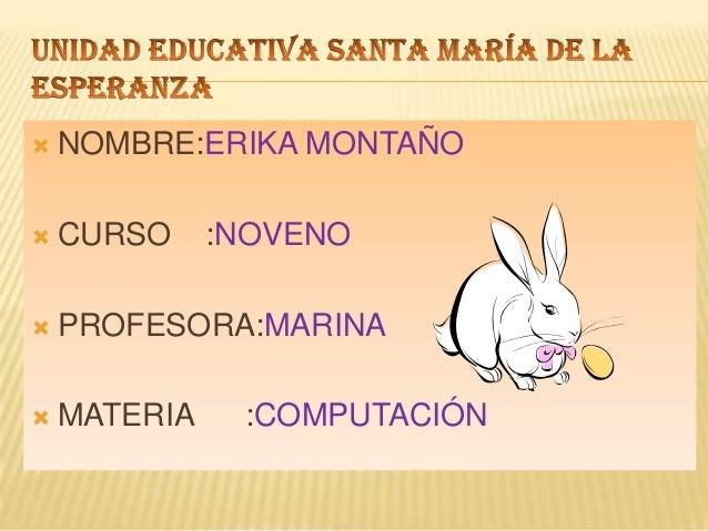    NOMBRE:ERIKA MONTAÑO   CURSO     :NOVENO   PROFESORA:MARINA   MATERIA    :COMPUTACIÓN