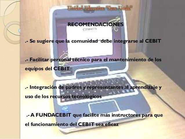 RECOMENDACIONES .- Se sugiere que la comunidad debe integrarse al CEBIT .- Facilitar personal técnico para el mantenimient...