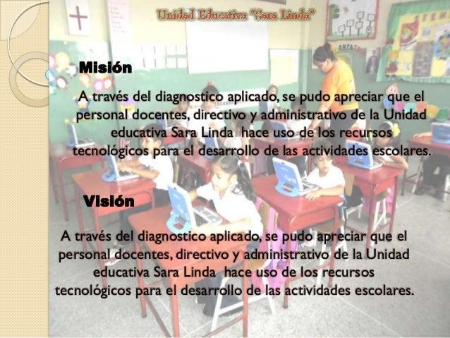 Misión A través del diagnostico aplicado, se pudo apreciar que el personal docentes, directivo y administrativo de la Unid...