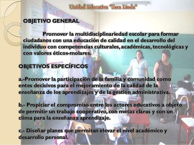 OBJETIVO GENERAL Promover la multidisciplinariedad escolar para formar ciudadanos con una educación de calidad en el desar...