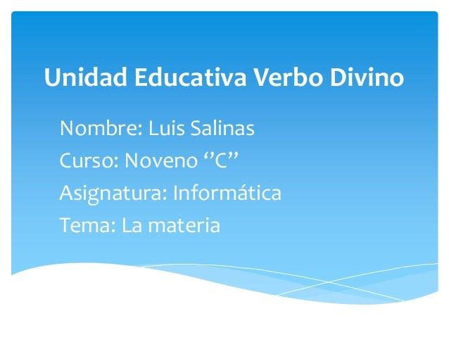 Unidad Educativa Verbo DivinoNombre: Luis SalinasCurso: Noveno ''C''Asignatura: InformáticaTema: La materia
