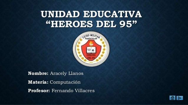 """UNIDAD EDUCATIVA """"HEROES DEL 95"""" Nombre: Aracely Llanos Materia: Computación Profesor: Fernando Villacres"""