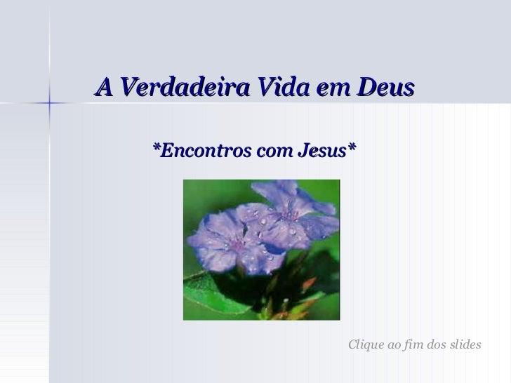 A Verdadeira Vida em Deus *Encontros com Jesus* Clique ao fim dos slides