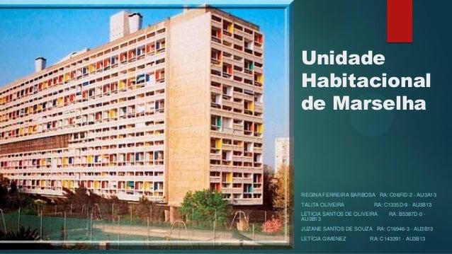 Unidade Habitacional de Marselha REGINA FERREIRA BARBOSA RA: C06FID-2 - AU3A13 TALITA OLIVEIRA RA: C1335D-9 - AU3B13 LETIC...
