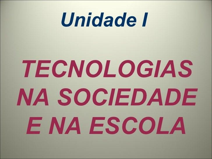 Unidade I  TECNOLOGIAS NA SOCIEDADE E NA ESCOLA